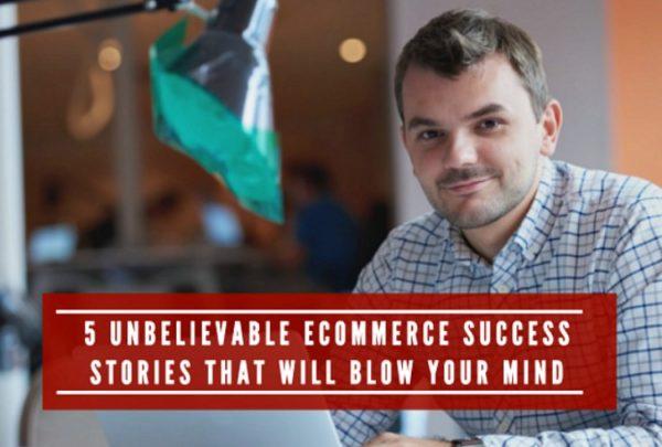 5 unbelievable ecommerce success stories